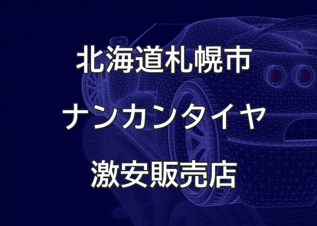 北海道札幌市のナンカンタイヤ取扱販売店で圧倒的に安く交換する方法