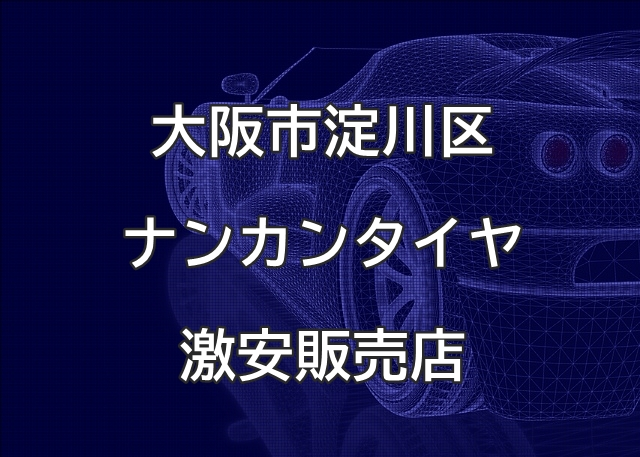 大阪市淀川区のナンカンタイヤ取扱販売店で圧倒的に安く交換する方法