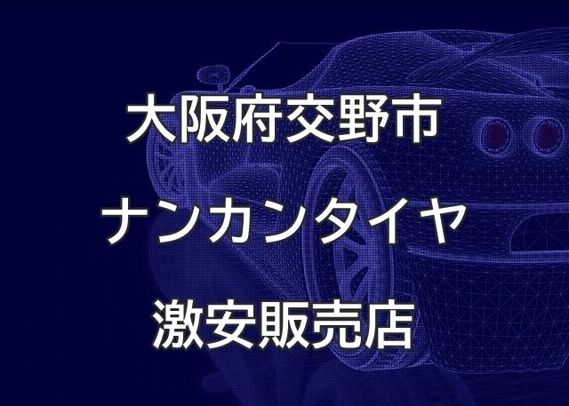 大阪府交野市のナンカンタイヤ取扱販売店で圧倒的に安く交換する方法