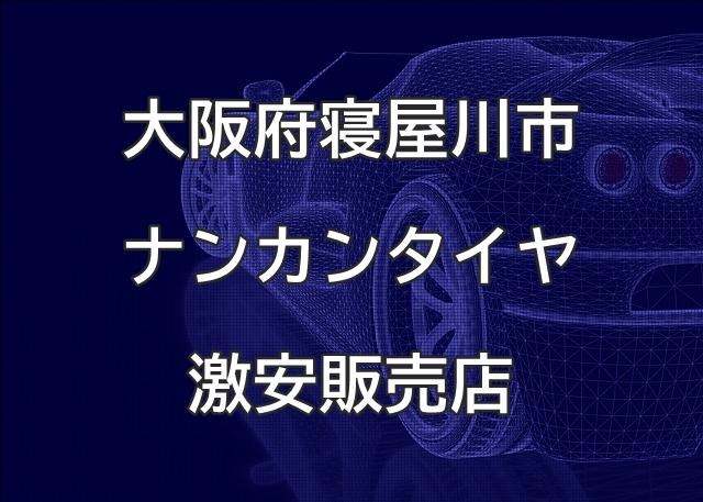 大阪府寝屋川市のナンカンタイヤ取扱販売店で圧倒的に安く交換する方法