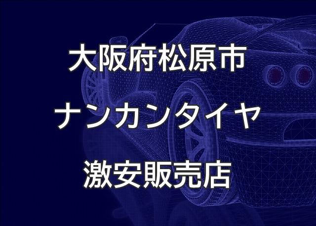大阪府松原市のナンカンタイヤ取扱販売店で圧倒的に安く交換する方法