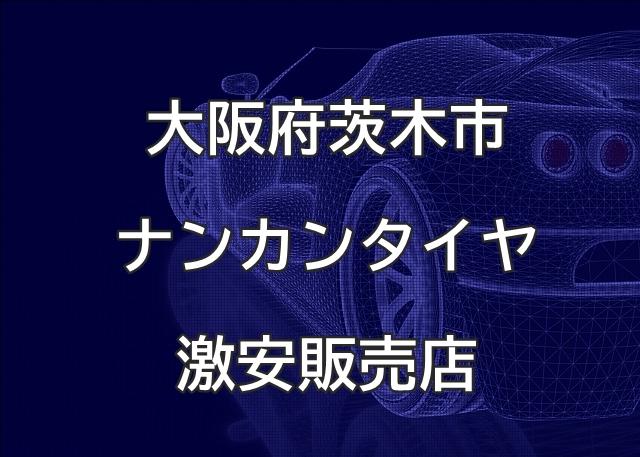 大阪府茨木市のナンカンタイヤ取扱販売店で圧倒的に安く交換する方法