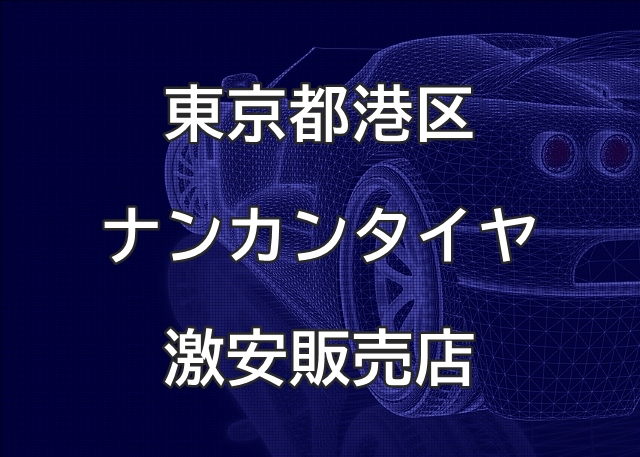 東京都港区のナンカンタイヤ取扱販売店で圧倒的に安く交換する方法
