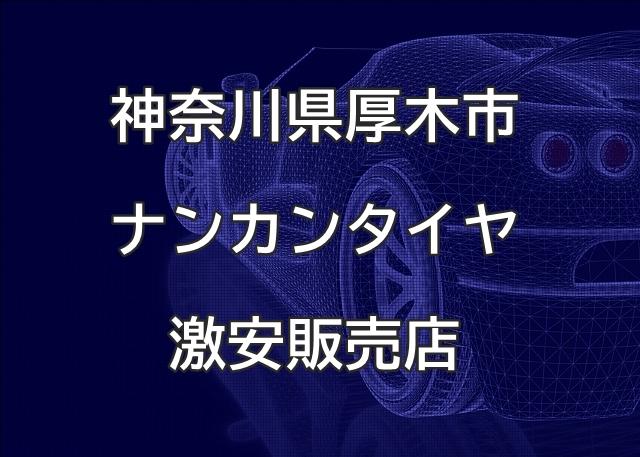 神奈川県厚木市のナンカンタイヤ取扱販売店で圧倒的に安く交換する方法