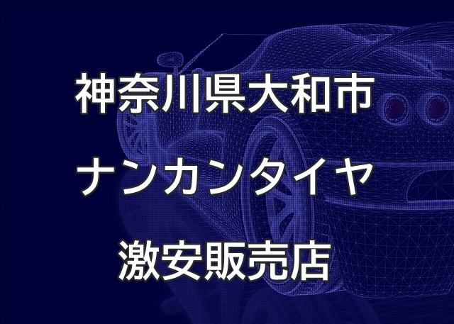 神奈川県大和市のナンカンタイヤ取扱販売店で圧倒的に安く交換する方法