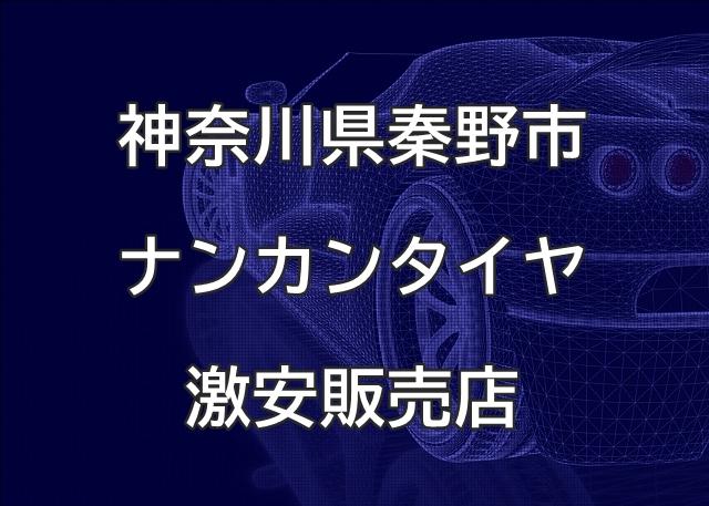 神奈川県秦野市のナンカンタイヤ取扱販売店で圧倒的に安く交換する方法