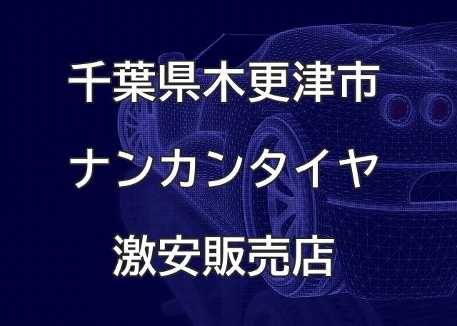 千葉県木更津市のナンカンタイヤ取扱販売店で圧倒的に安く交換する方法