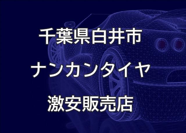 千葉県白井市のナンカンタイヤ取扱販売店で圧倒的に安く交換する方法【アイズエージェント】