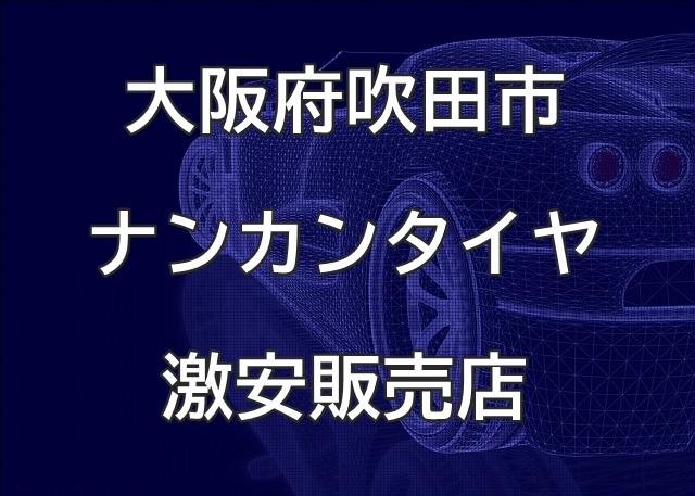 大阪府吹田市のナンカンタイヤ取扱販売店で圧倒的に安く交換する方法