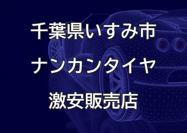 千葉県いすみ市のナンカンタイヤ取扱販売店で圧倒的に安く交換する方法