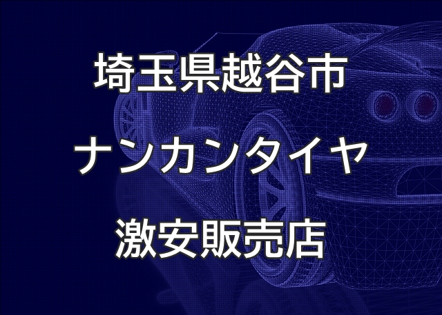 埼玉県越谷市のナンカンタイヤ取扱販売店で圧倒的に安く交換する方法