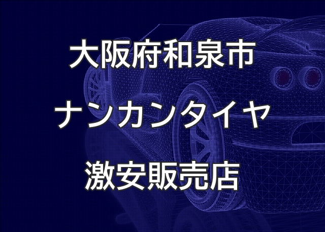 大阪府和泉市のナンカンタイヤ取扱販売店で圧倒的に安く交換する方法