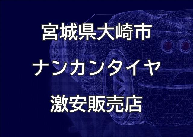宮城県大崎市のナンカンタイヤ取扱販売店で圧倒的に安く交換する方法