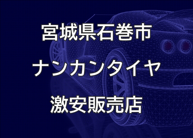 宮城県石巻市のナンカンタイヤ取扱販売店で圧倒的に安く交換する方法