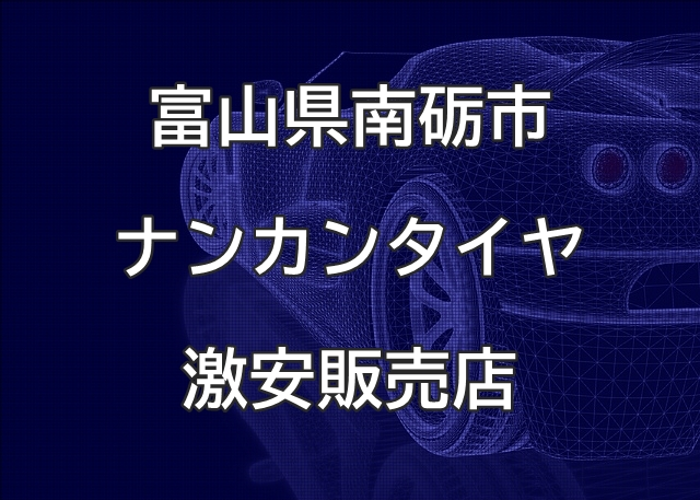 富山県南砺市のナンカンタイヤ取扱販売店で圧倒的に安く交換する方法