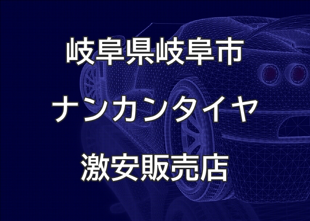 岐阜県岐阜市のナンカンタイヤ取扱販売店で圧倒的に安く交換する方法