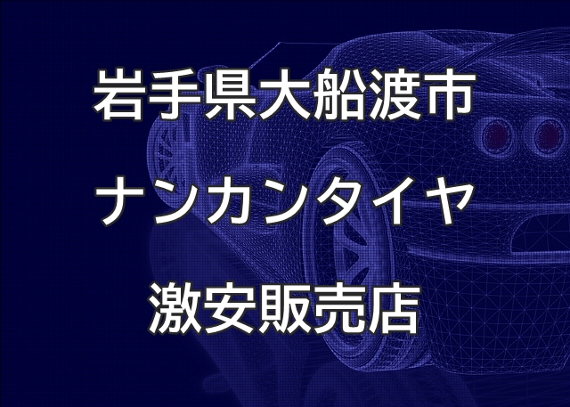 岩手県大船渡市のナンカンタイヤ取扱販売店で圧倒的に安く交換する方法