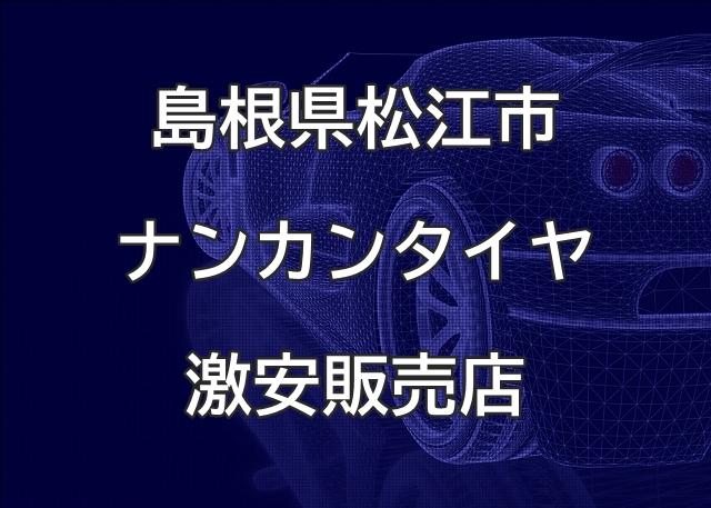 島根県松江市のナンカンタイヤ取扱販売店で圧倒的に安く交換する方法