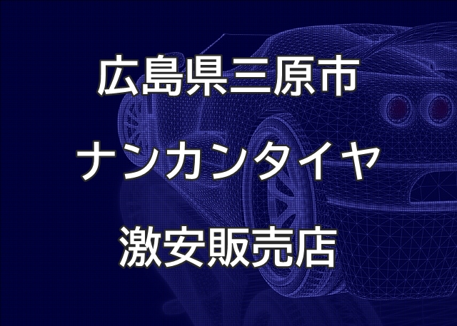 広島県三原市のナンカンタイヤ取扱販売店で圧倒的に安く交換する方法