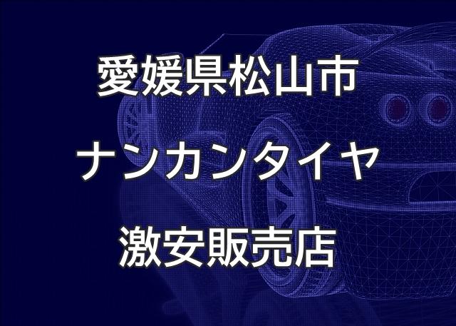 愛媛県松山市のナンカンタイヤ取扱販売店で圧倒的に安く交換する方法