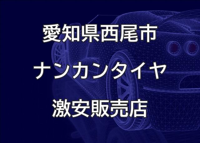 愛知県西尾市のナンカンタイヤ取扱販売店で圧倒的に安く交換する方法