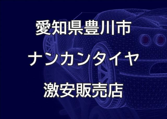 愛知県豊川市のナンカンタイヤ取扱販売店で圧倒的に安く交換する方法