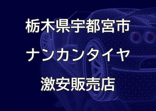 栃木県宇都宮市のナンカンタイヤ取扱販売店で圧倒的に安く交換する方法