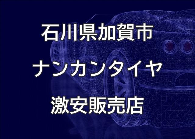 石川県加賀市のナンカンタイヤ取扱販売店で圧倒的に安く交換する方法