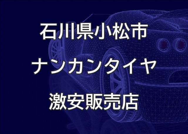石川県小松市のナンカンタイヤ取扱販売店で圧倒的に安く交換する方法