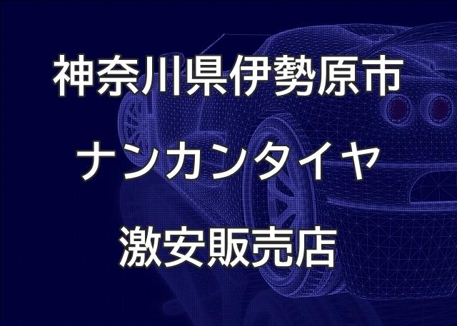 神奈川県伊勢原市のナンカンタイヤ取扱販売店で圧倒的に安く交換する方法