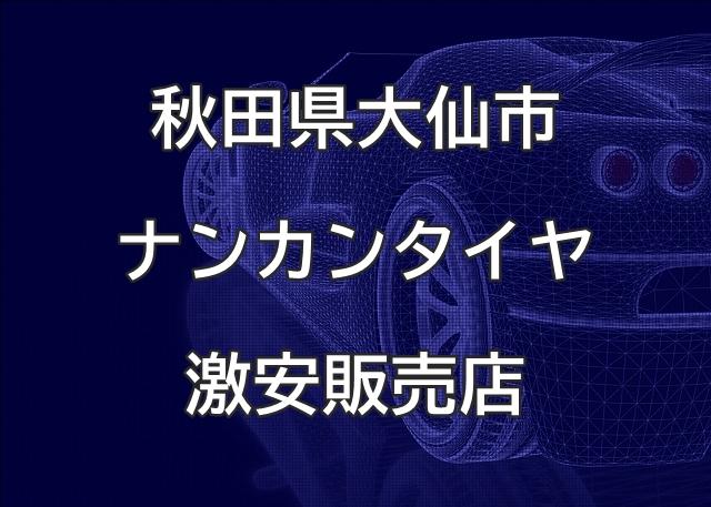 秋田県大仙市のナンカンタイヤ取扱販売店で圧倒的に安く交換する方法