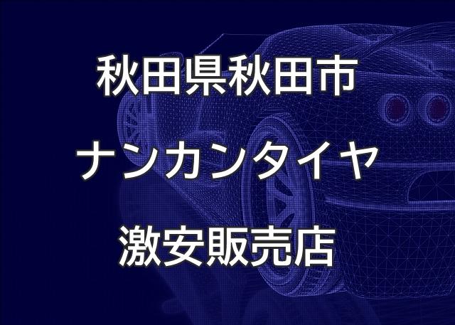 秋田県秋田市のナンカンタイヤ取扱販売店で圧倒的に安く交換する方法
