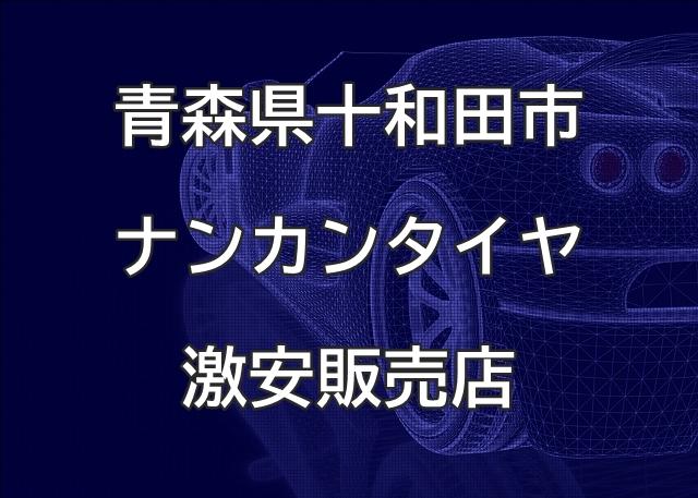 青森県十和田市のナンカンタイヤ取扱販売店で圧倒的に安く交換する方法