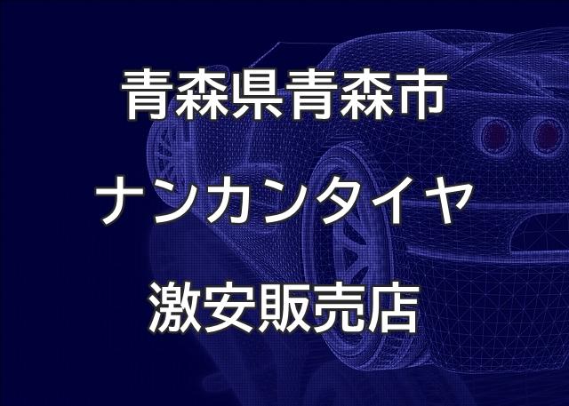 青森県青森市のナンカンタイヤ取扱販売店で圧倒的に安く交換する方法