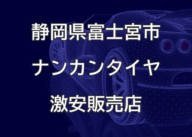 静岡県富士宮市のナンカンタイヤ取扱販売店で圧倒的に安く交換する方法