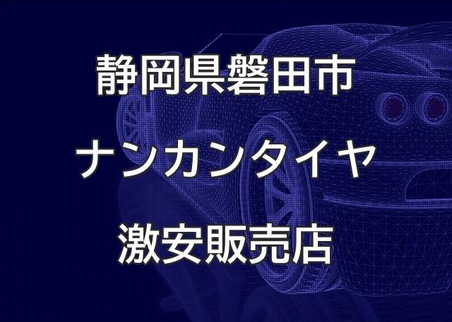 静岡県磐田市のナンカンタイヤ取扱販売店で圧倒的に安く交換する方法