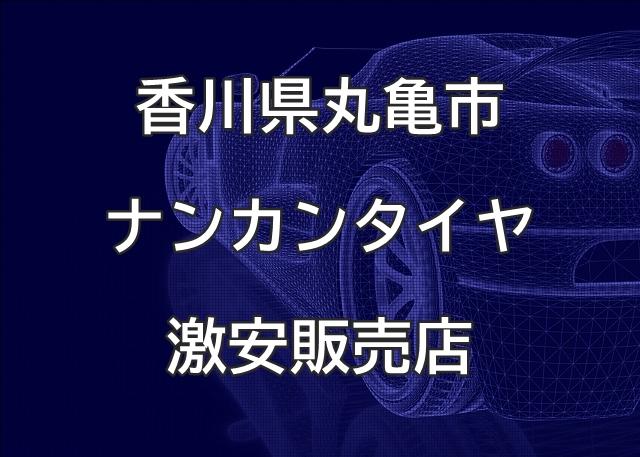 香川県丸亀市のナンカンタイヤ取扱販売店で圧倒的に安く交換する方法
