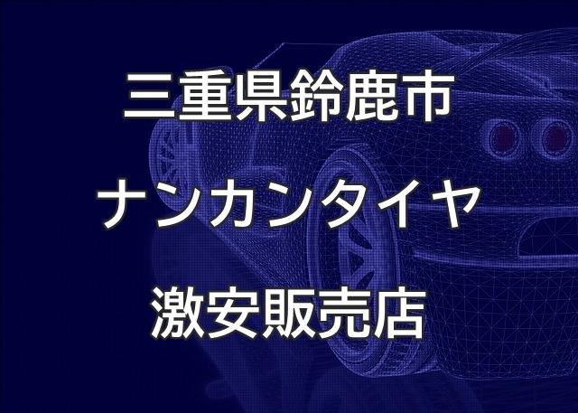 三重県鈴鹿市のナンカンタイヤ取扱販売店で圧倒的に安く交換する方法