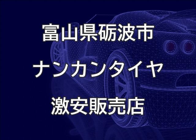 富山県砺波市のナンカンタイヤ取扱販売店で圧倒的に安く交換する方法