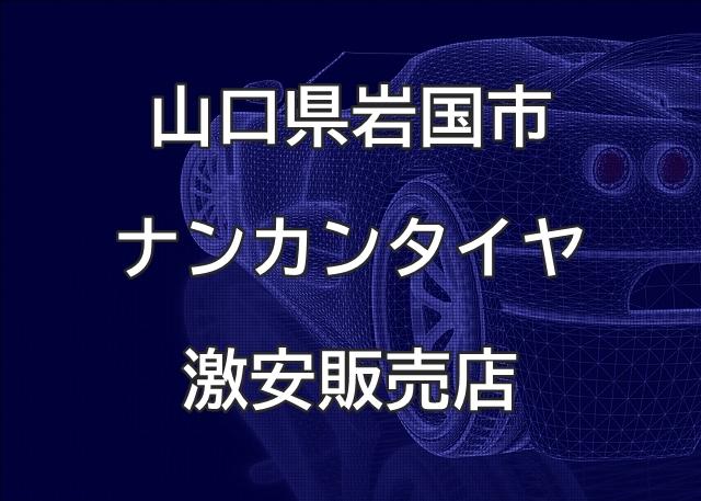 山口県岩国市のナンカンタイヤ取扱販売店で圧倒的に安く交換する方法