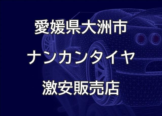 愛媛県大洲市のナンカンタイヤ取扱販売店で圧倒的に安く交換する方法