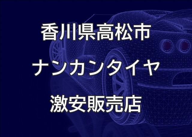 香川県高松市のナンカンタイヤ取扱販売店で圧倒的に安く交換する方法